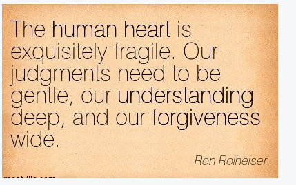 The human heart is exquisitely fragile. Our judgements need to be  gentle, our understanding deep, and our forgiveness wide.  Ron Rolheiser